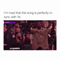 Songs, Girl Memes, and Mad: I'm mad that this song is perfectly in-  sync with Ye  audience 1  COHMEDY LMFAOO follow @cohmedy (me) for more 😂👏