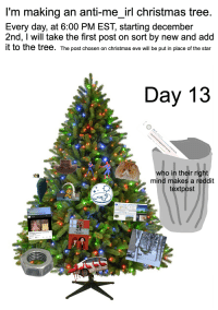 Christmas, Crying, and Fuck You: I'm making an anti-me irl christmas tree  Every day, at 6:00 PM EST, starting december  2nd, I will take the first post on sort by new and add  it to the tree. The post chosen on christmas eve will be put in place of the star  Day 13  who in their right  mind makes a reddit  textpost  the fuck you crying so damn lou  Scene (Short)  156th