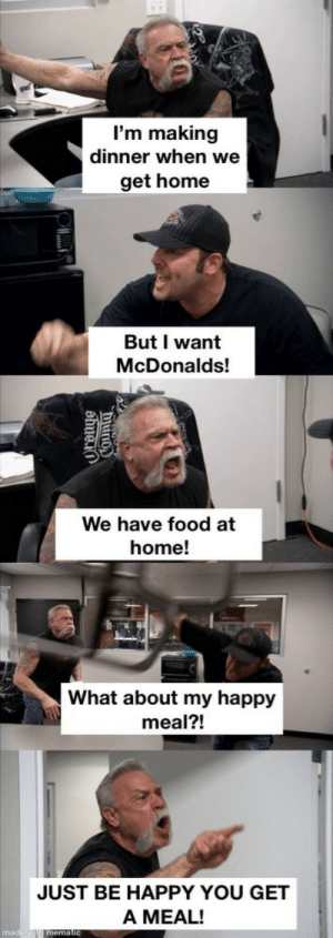 All I wanted was chicken nuggets.: I'm making  dinner when we  get home  But I want  McDonalds!  We have food at  home!  What about my happy  meal?!  JUST BE HAPPY YOU GET  A MEAL!  made w mematic  hiuno  ahuei All I wanted was chicken nuggets.