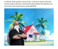 Master Roshi, Krillin, and House: I'm Master Roshi and this is Kame House. train here with the old turtle  and my student, Krill Hoss. One thing I've learned after 444 episodes: You  never know who is gonna show up and kill Krillin. That's it. It's over.