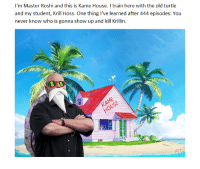 """Catch episodes of """"Kame Stars"""" every other hour of the day on the Capsule Corp channel.: I'm Master Roshi and this is Kame House. train here with the old turtle  and my student, Krill Hoss. One thing I've learned after 444 episodes: You  never know who is gonna show up and kill Krillin. Catch episodes of """"Kame Stars"""" every other hour of the day on the Capsule Corp channel."""