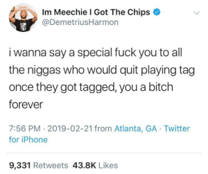 Bitch, Children, and Fuck You: Im Meechie I Got The Chips  @DemetriusHarmon  i wanna say a special fuck you to all  the niggas who would quit playing tag  once they got tagged, you a bitch  forever  7:56 PM 2019-02-21 from Atlanta, GA Twitter  for iPhone  9,331 Retweets 43.8K Likes They say sociopathy can't be diagnosed in children but I disagree.