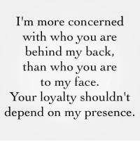just saying ~dale: I'm more concerned  with who you are  behind my back,  than who you are  to my face.  Your loyalty shouldn't  depend on my presence just saying ~dale