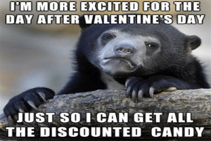 Top Funniest Valentine's Day Memes That Will Make You LOL 2019 ...: IM MORE EXCITED FOR THE  DAY AFTERVALENTINE S DAY  JUST SO ICAN GET ALL  THE DISCOUNTED CANDY Top Funniest Valentine's Day Memes That Will Make You LOL 2019 ...