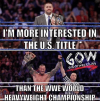 Memes, Wrestling, and World Wrestling Entertainment: I'M MORE INTERESTED IN  THE US TITLE  GODOF WRESTLING  THAN THE WWE WORLD  HEAVYWEIGHT CHAMPIONSHIP I can't be the only one like this prowrestling professionalwrestling kevinowens randyorton rko wwe wweraw wwenxt wwesuperstars wweuniverse wweuniversalchampionship wwefunny wwefans wwenetwork wwememes wwepayback ajstyles braunstrowman raw smackdown wrestler wrestling wrestlers wrestlingmemes worldwrestlingfederation worldwrestlingentertainment johncena bigshow jindermahal