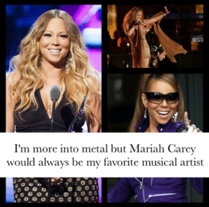Mariah Carey, Queen, and Metal: I'm more into metal but Mariah Carey  would alwavs be my favorite musical artist Queen of universal appeal