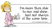 Happy Wednesday everyone! Make it a great one.: I'm more than able  to rise and shine.  Just not always  M  1 at the same time  STILL  AS  Visit Jim Hunt at facebook.com/huntcartoons Happy Wednesday everyone! Make it a great one.