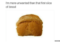 Dank, 🤖, and Bread: I'm more unwanted than that first slice  of bread  memes com How life feels: