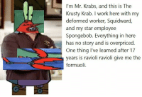 Mr. Krabs, SpongeBob, and Squidward: I'm Mr. Krabs, and this is The  Krusty Krab. I work here with my  deformed worker, Squidward.  and my star employee  Spongebob. Everything in here  has no story and is overpriced.  One thing I've learned after 17  years is ravioli ravioli give me the  formuoli. <p>I'm Mr. Krabs</p>