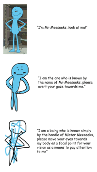 """Mr Meeseeks: """"I'm Mr Meeseeks, look at me!""""  I am the one who is known by  the name of Mr Meeseeks, please  avert your gaze towards me.""""  """"I am a being who is known simply  by the handle of Mister Meeseeks,  please move your eyes towards  my body as a focal point for your  vision as a means to pay attention  to me"""""""