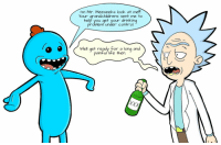 Mr Meeseeks: I'm Mr. Meeseeks look at me  Your arandchildrens sent me to  help you get your drinking  problemi under control.  Well get ready for a long and  painful life then.