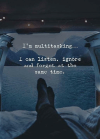 Time, Can, and Multitasking: I'm multitasking...  I can listen, ignore  and forget at the  same time.
