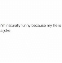 Im naturally not funny because I only know jokes off the internet: i'm naturally funny because my life is  a joke Im naturally not funny because I only know jokes off the internet