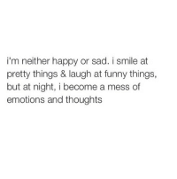Funny, Happy, and Smile: i'm neither happy or sad. i smile at  pretty things & laugh at funny things,  but at night, i become a mess of  emotions and thoughts