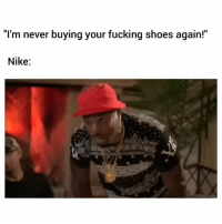 """Fucking, Nike, and Shoes: """"I'm never buying your fucking shoes again!""""  Nike:  9"""