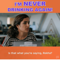 She really means it this time.: I'M NEVER  DRINKING AGAIN  LOANER  NOT THROW  Is that what you're saying, Rekha? She really means it this time.