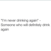"""Tag that person: """"I'm never drinking again""""  Someone who will definitely drink  again Tag that person"""