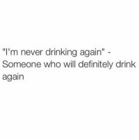 """Never Drink Again: """"I'm never drinking again""""  Someone who will definitely drink  again"""