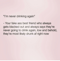 "Af, Ass, and Best Friend: ""I'm never drinking again""  Your fake ass best friend who always  gets blacked out and always says they're  never going to drink again, low and behold,  they're most likely drunk af right now Tag THAT friend! ( @drunkbetch )"