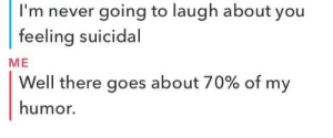 Never Going: I'm never going to laugh about you  feeling suicidal  ME  Well there goes about 70% of my  humor.