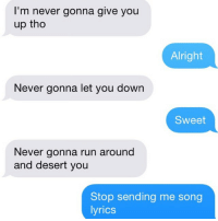 This is the correct way to do this: I'm never gonna give you  up tho  Alright  Never gonna let you down  Sweet  Never gonna run around  and desert you  Stop sending me song  lyrics This is the correct way to do this