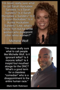 "~CajunSpice: ""I'm never really sure what  to call Sarah Huckabee  Sanders, Is it Sarah  Sanders? Is it Sarah  Huckabee a Sanders? Is it  Cousin Huckabee? Is it  Auntie Huckabee  Sanders? Like, what's  Uncle Tom but for white  women who disappoint  other white women?""  Michelle Wolf  ""I'm never really sure  what to call people  like Michelle Wolf. Is it  ignorant leftist? Is it  moronic leftist? Is it  insipid foul mouthed  stooge for the DNC?  What's a good term  for a classless  ""comedian"" who is a  disappointment to the  entire human race.""  -Mark Keith Robinson ~CajunSpice"