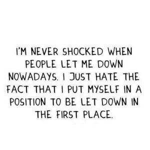 https://iglovequotes.net/: IM NEVER SHOCKED WHEN  PEOPLE LET ME D0WN  NOWADAYSI JUST HATE THE  FACT THAT I PUT MYSELF IN A  POSITION TO BE LET DOWN IN  THE FIRST PLACE https://iglovequotes.net/