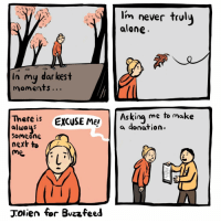 Being Alone, Fall, and Memes: Im never trul  alone  In my dar kest  Askin  me to make  There i EXCUSE ME! a donation.  alwaus  Someone  next to  me  Tolien for Bvzzfeed You are not alone...I am here with yoou... (By @jessicaolien for BuzzFeed) . . . fall deepthoughts citylife autumn webcomic meditation