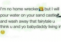 I M No Home Wrecker But L Will Pour Water On Your Sand Castlegea And Wash Away That Fairytale U Think U And Yo Babydaddy Living In Rp From My Pretty Petty Boo