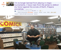 Prepare Yourselves: I'm no longer banned from playing in magic  tournaments. I have risen from the ashes to defend  my honor against the scrubs of Earth. Prepare  yourselves. (imgur.com)  o submitted 5 hours ago by OB1FBMx8  9962  4684 comments (13 new) source share save hide give gold  report hide all child comments buffer   COMICS , 지  nd