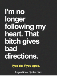 <3: I'm no  longer  following my  heart. That  bitch gives  bad  directions.  Type Yes if you agree.  Inspirational Quotes Guru <3