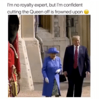 Trump 💀: I'm no royalty expert, but I'm confident  cutting the Queen off is frowned upon Trump 💀
