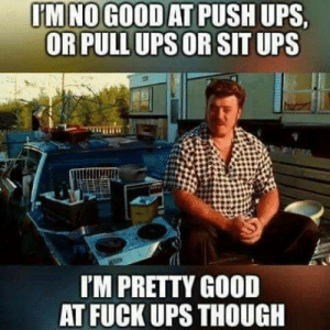awesomesthesia:  The truth irl: IM NOGOOD AT PUSH UPS  OR PULL UPSOR SIT UPS  I'M PRETTY GOOD  AT FUCK UPS THOUGH awesomesthesia:  The truth irl