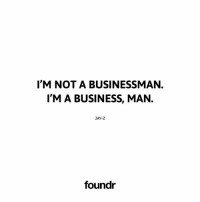 Jay, Jay Z, and Memes: IM NOT A BUSINESSMAN.  I'M A BUSINESS, MAN.  JAY-Z  foundr Tag a friend that needs to see this!