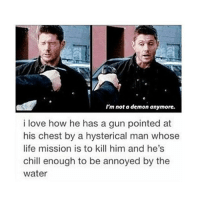 Chill, Life, and Love: I'm not a demon anymore.  i love how he has a gun pointed at  his chest by a hysterical man whose  life mission is to kill him and he's  chill enough to be annoyed by the  water His face when he gets Holy water in his face is the best ---------------------- jensenackles deanwinchester winchester supernatural supernaturalfandom spn spnfamily alwayskeepfighting youarenotalone jaredpadalecki samwinchester castiel castielangelofthelord mishacollins spnfandom mishaporn destiel cockles teamfreewill dean sam cas rowena ruthconnel crowley supernaturalfunny supernaturaltumblr