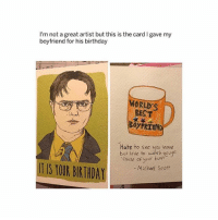 Birthday, Butt, and Love: I'm not a great artist but this is the card I gave my  boyfriend for his birthday  WORLD'S  BEST  BOyFRTEN  Hate to see you leave  but love to watch yougo  'cau butt!..  se of your  IT IS YOUR BIRTHDA  -Michael Seott best memes on @theofficeshow_ 💟
