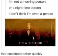 Memes, Time, and 🤖: I'm not a morning person  or a night time person  I don't think I'm even a person  It  I'M A TIMELORD  that escalated rather quickly