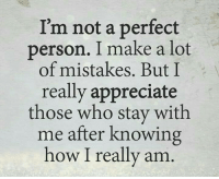 Appreciate, Mistakes, and How: I'm not a perfect  person. I make a lot  of mistakes. But I  really appreciate  those who stay with  me after knowing  how I really am