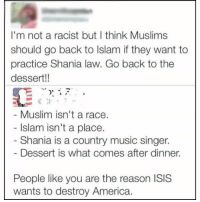 What a moran!: I'm not a racist but I think Muslims  should go back to lslam f they want to  practice Shania law. Go back to the  dessert!!  Muslim isn't a race.  Islam isn't a place.  Shania is a country music singer.  Dessert is what comes after dinner.  People like you are the reason ISIS  wants to destroy America. What a moran!
