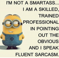 Hahahaha! ..HB: I'M NOT A SMARTASS.  I AM A SKILLED,  TRAINED  PROFESSIONAL  IN POINTING  OUT THE  OBVIOUS  AND I SPEAK  FLUENT SARCASM Hahahaha! ..HB
