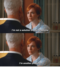 Mad Men (2007–2015): I'm not a solution to your problems.  I'm another problem Mad Men (2007–2015)