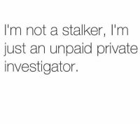 Memes, Stalker, and 🤖: I'm not a stalker, I'm  just an unpaid private  investigator. 🕵🏼‍♀️