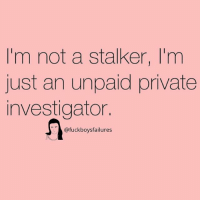 Stalker, Girl Memes, and Private: I'm not a stalker, I'm  just an unpaid private  investigator.  @fuckboysfailures