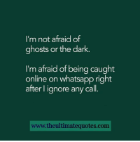Ignorant, Memes, and Whatsapp: I'm not afraid of  ghosts or the dark.  I'm afraid of being caught  online on whatsapp right  after I ignore any call  www.theultimatequotes.com ;)