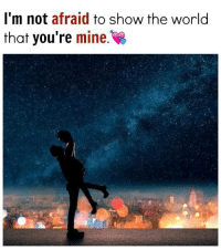 Afraidness: I'm not afraid to show the world  that you're mine.
