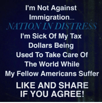 Memes, Immigration, and World: I'm Not Against  Immigration...  NATION IN DISTRESS  I'm Sick Of My Tax  Dollars Being  Used To Take Care Of  The World While  My Fellow Americans Suffer  LIKE AND SHARE  IF YOU AGREE!  ак