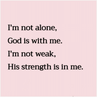 Being Alone, God, and Strength: I'm not alone,  God is with me.  I'm not weak,  His strength is in me.