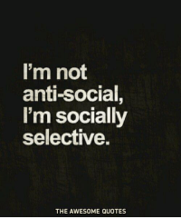 Anti Socialism: I'm not  anti-social,  I'm socially  selective.  THE AWESOME QUOTES