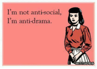 Anti: I'm not antisocial,  I'm anti-drama.  WITITUDES