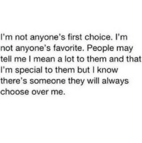 http://iglovequotes.net/: I'm not anyone's first choice. I'm  not anyone's favorite. People may  tell me I mean a lot to them and that  I'm special to them but I know  there's someone they will always  choose over me. http://iglovequotes.net/